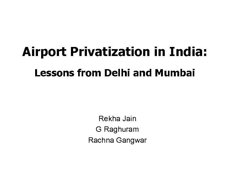 Airport Privatization in India: Lessons from Delhi and Mumbai Rekha Jain G Raghuram Rachna
