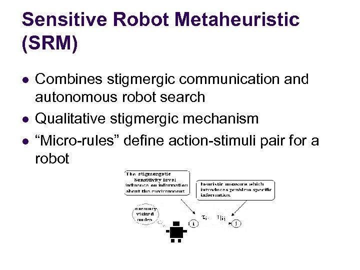 Sensitive Robot Metaheuristic (SRM) l l l Combines stigmergic communication and autonomous robot search