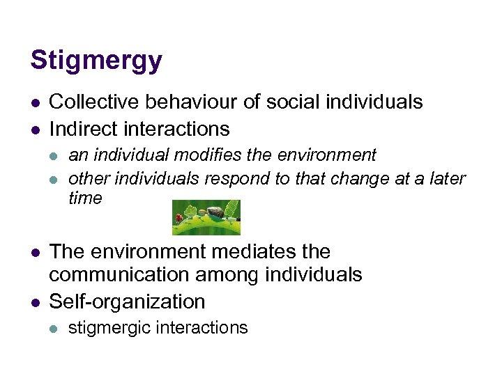 Stigmergy l l Collective behaviour of social individuals Indirect interactions l l an individual