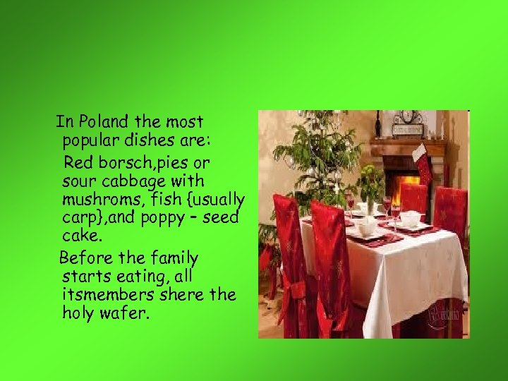 In Poland the most popular dishes are: Red borsch, pies or sour cabbage with