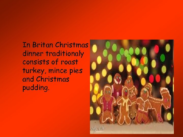 In Britan Christmas dinner traditionaly consists of roast turkey, mince pies and Christmas pudding.