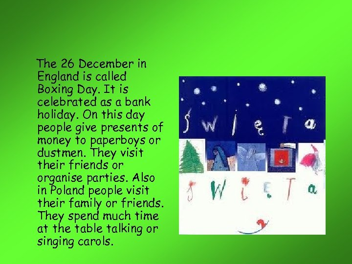 The 26 December in England is called Boxing Day. It is celebrated as a