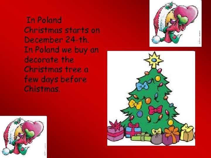In Poland Christmas starts on December 24 -th. In Poland we buy an decorate