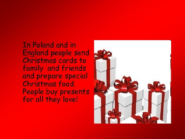 In Poland in England people send Christmas cards to family and friends and prepare