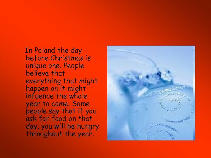 In Poland the day before Christmas is unique one. People believe that everything that