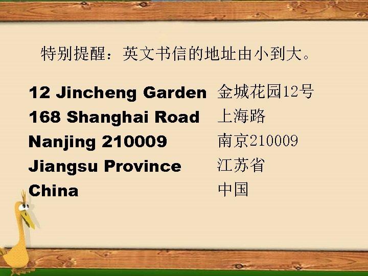特别提醒:英文书信的地址由小到大。 12 Jincheng Garden 168 Shanghai Road Nanjing 210009 Jiangsu Province China 金城花园 12号