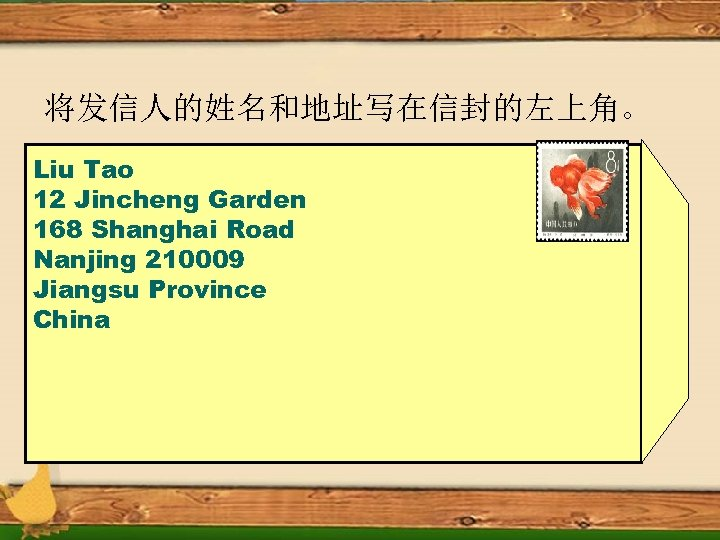 将发信人的姓名和地址写在信封的左上角。 Liu Tao 12 Jincheng Garden 168 Shanghai Road Nanjing 210009 Jiangsu Province China