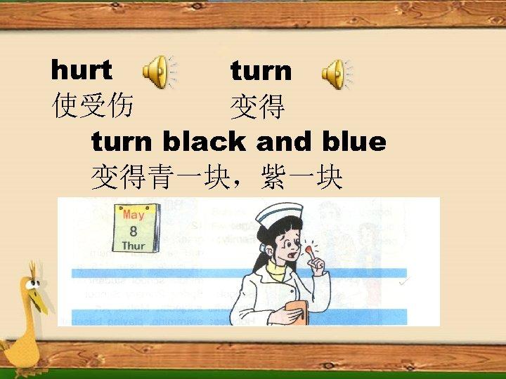 hurt turn 使受伤 变得 turn black and blue 变得青一块,紫一块
