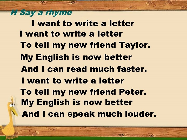 H Say a rhyme I want to write a letter To tell my new
