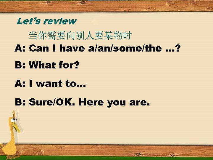 Let's review 当你需要向别人要某物时 A: Can I have a/an/some/the …? B: What for? A: I