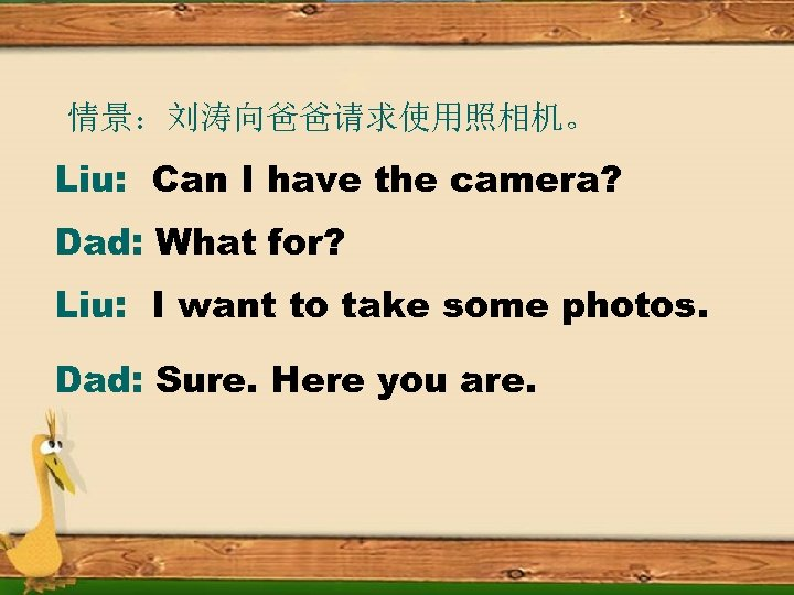 情景:刘涛向爸爸请求使用照相机。 Liu: Can I have the camera? Dad: What for? Liu: I want to