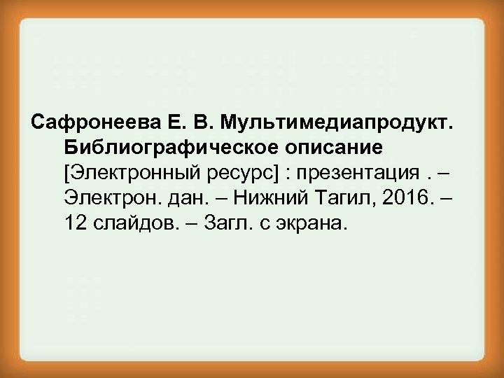 Сафронеева Е. В. Мультимедиапродукт. Библиографическое описание [Электронный ресурс] : презентация. – Электрон. дан. –