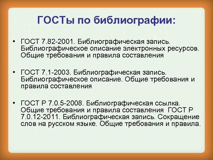 ГОСТы по библиографии: • ГОСТ 7. 82 -2001. Библиографическая запись. Библиографическое описание электронных ресурсов.