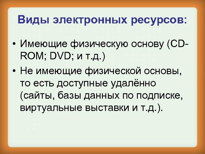 Виды электронных ресурсов: • Имеющие физическую основу (CDROM; DVD; и т. д. ) •