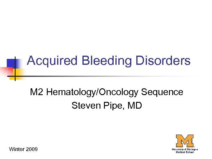 Acquired Bleeding Disorders M 2 Hematology/Oncology Sequence Steven Pipe, MD Winter 2009