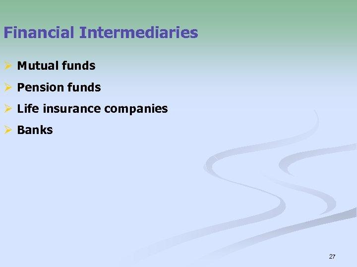 Financial Intermediaries Ø Mutual funds Ø Pension funds Ø Life insurance companies Ø Banks