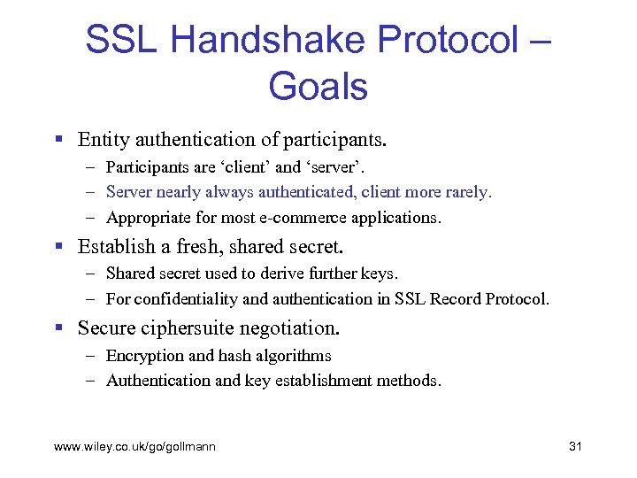 SSL Handshake Protocol – Goals § Entity authentication of participants. – Participants are 'client'