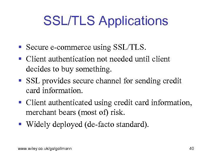 SSL/TLS Applications § Secure e-commerce using SSL/TLS. § Client authentication not needed until client