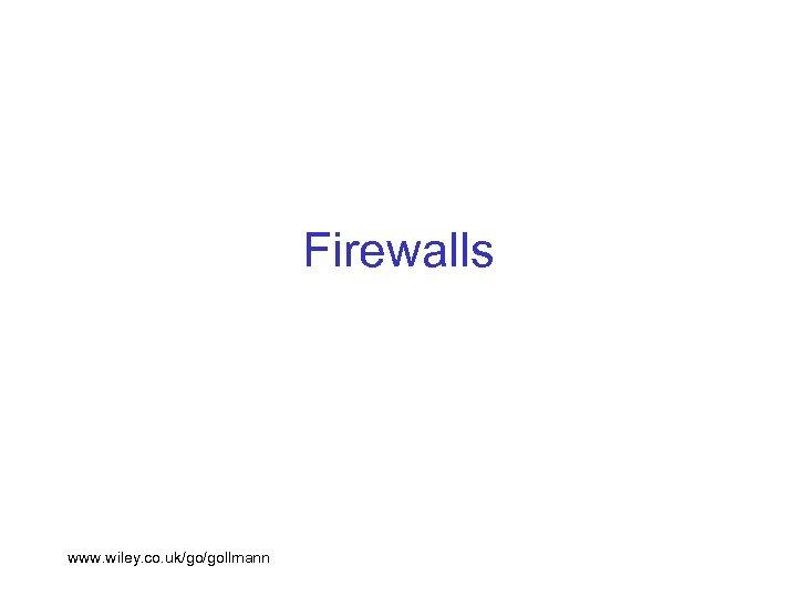Firewalls www. wiley. co. uk/go/gollmann