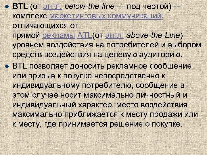 l l BTL (от англ. below-the-line — под чертой) — комплекс маркетинговых коммуникаций, отличающихся