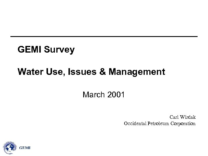 GEMI Survey Water Use, Issues & Management March 2001 Carl Wirdak Occidental Petroleum Corporation