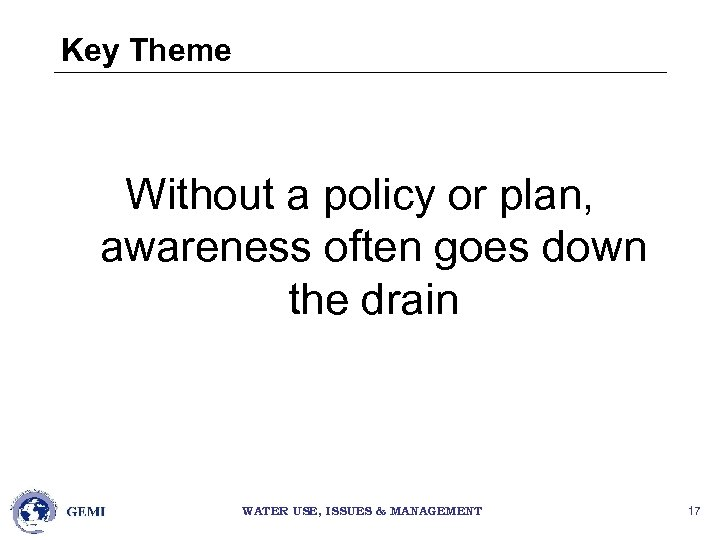 Key Theme Without a policy or plan, awareness often goes down the drain WATER