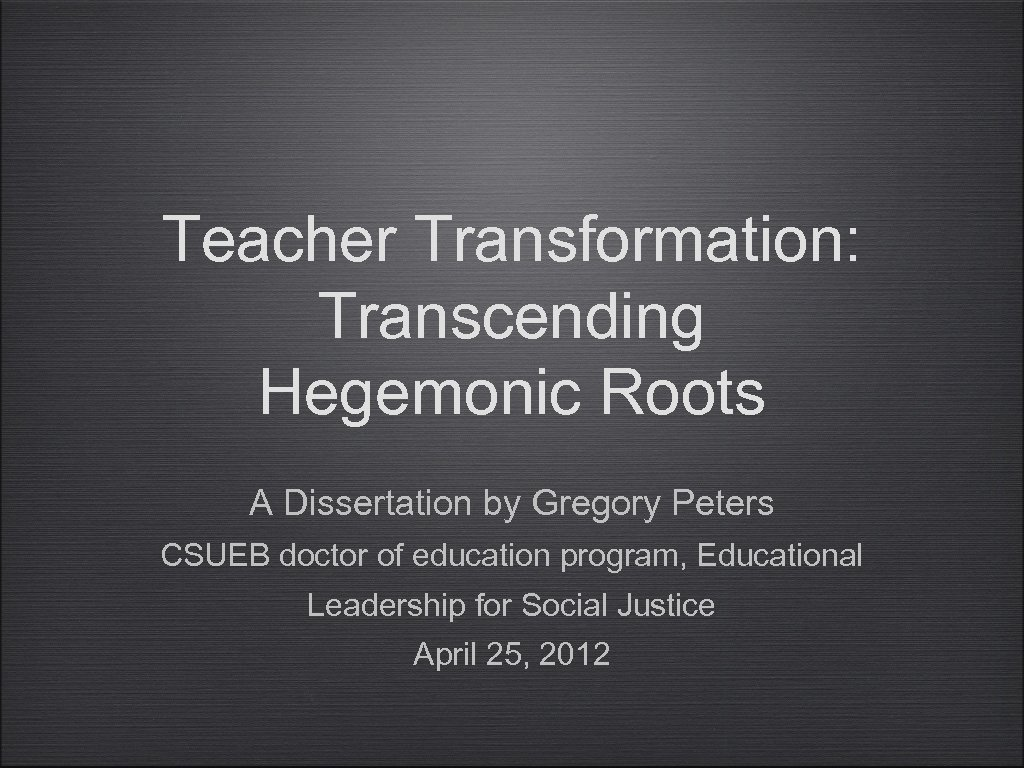 Teacher Transformation: Transcending Hegemonic Roots A Dissertation by Gregory Peters CSUEB doctor of education