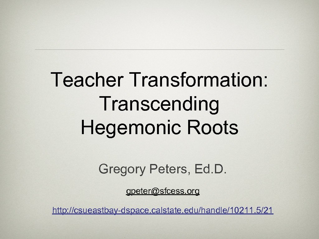 Teacher Transformation: Transcending Hegemonic Roots Gregory Peters, Ed. D. gpeter@sfcess. org http: //csueastbay-dspace. calstate.