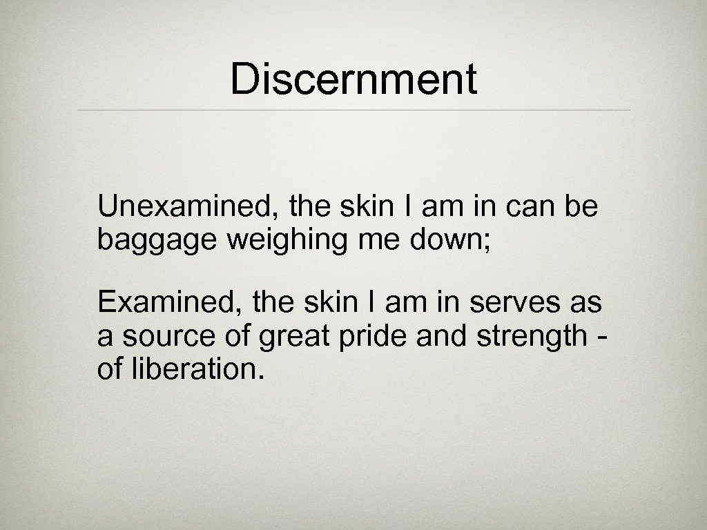 Discernment Unexamined, the skin I am in can be baggage weighing me down; Examined,