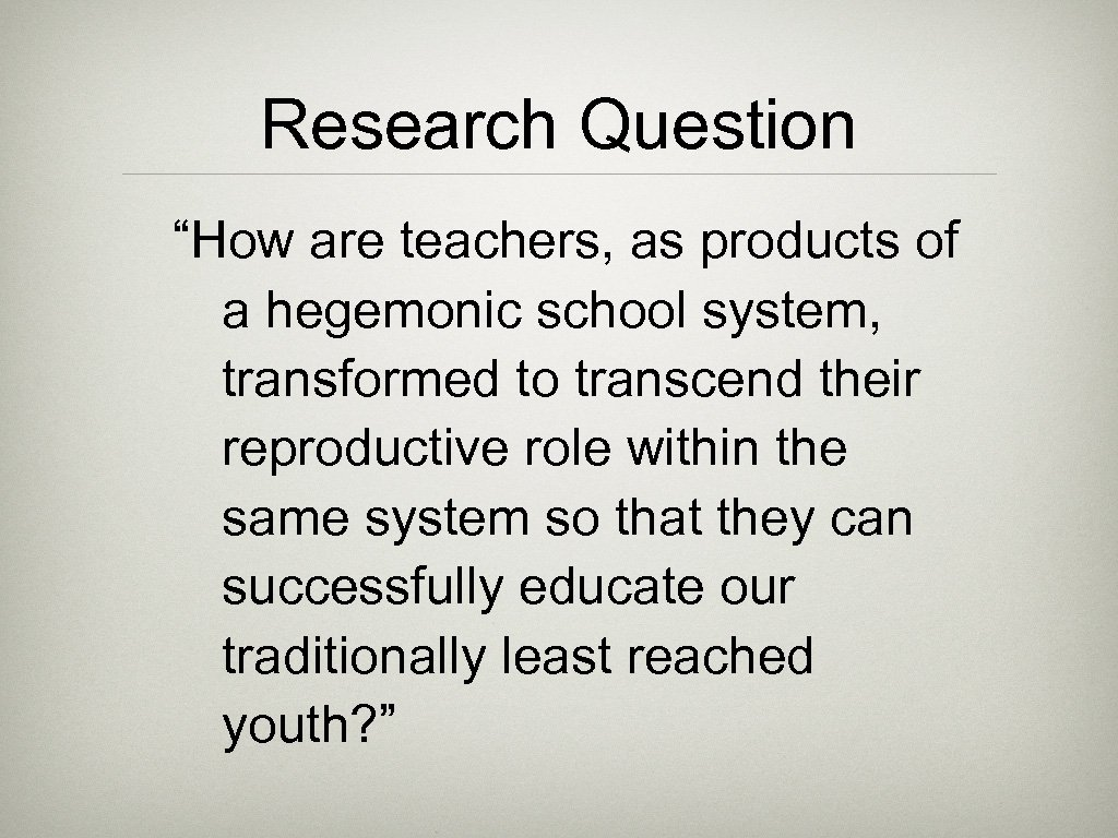 """Research Question """"How are teachers, as products of a hegemonic school system, transformed to"""