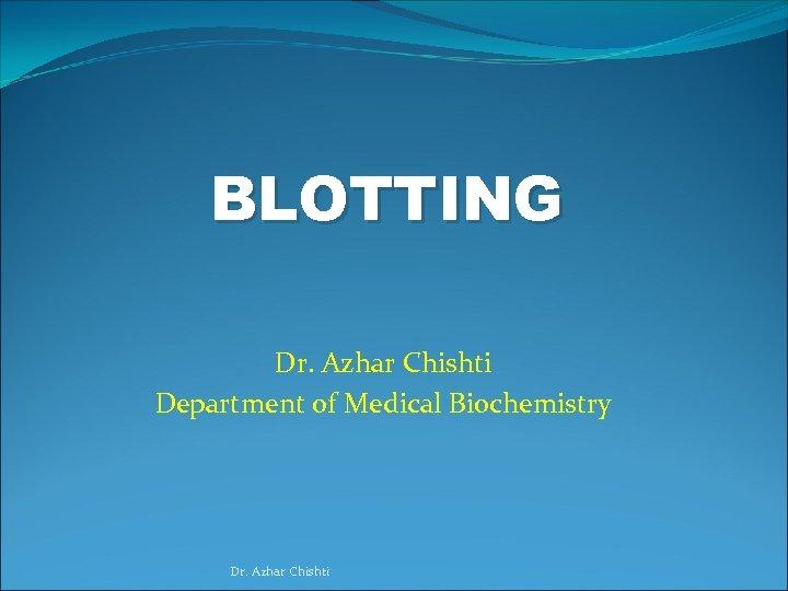 BLOTTING Dr. Azhar Chishti Department of Medical Biochemistry Dr. Azhar Chishti