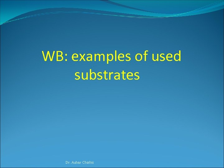 WB: examples of used substrates Dr. Azhar Chishti