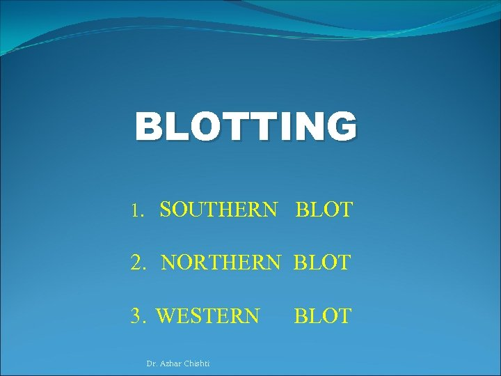 BLOTTING 1. SOUTHERN BLOT 2. NORTHERN BLOT 3. WESTERN Dr. Azhar Chishti BLOT