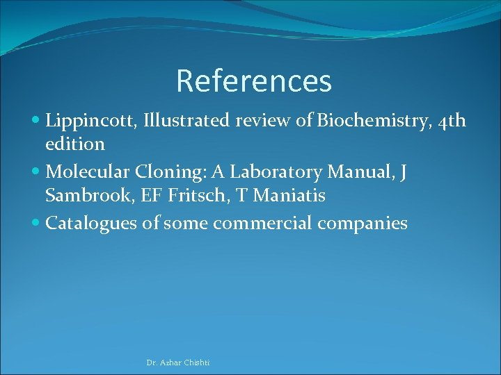 References Lippincott, Illustrated review of Biochemistry, 4 th edition Molecular Cloning: A Laboratory Manual,