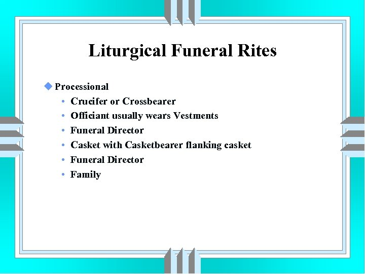 Liturgical Funeral Rites u Processional • Crucifer or Crossbearer • Officiant usually wears Vestments
