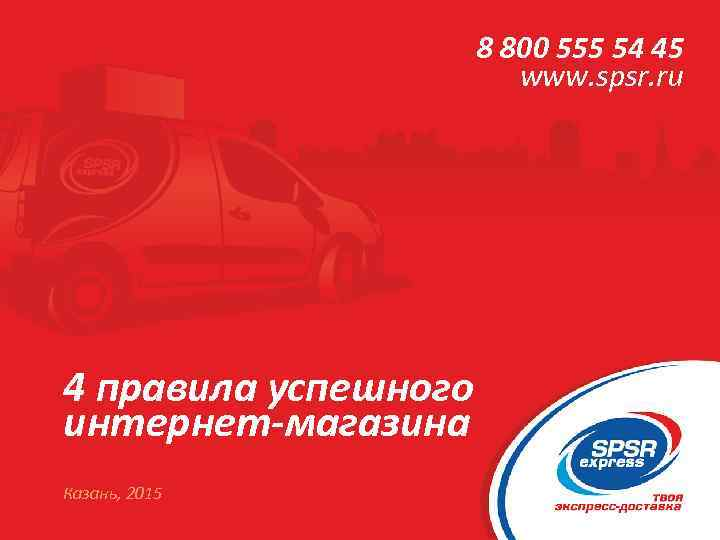 8 800 555 54 45 www. spsr. ru 4 правила успешного интернет-магазина Казань, 2015
