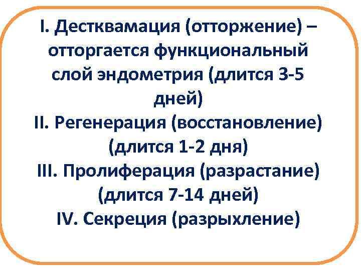 I. Дестквамация (отторжение) – отторгается функциональный слой эндометрия (длится 3 -5 дней) II. Регенерация