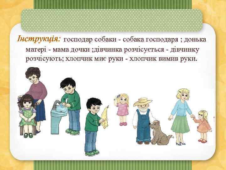 Інструкція: господар собаки - собака господаря ; донька матері - мама дочки ; дівчинка