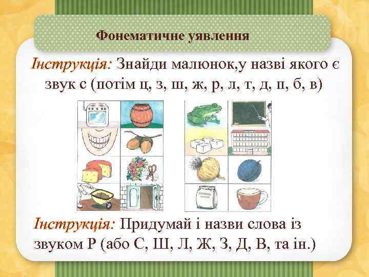 Фонематичне уявлення Інструкція: Знайди малюнок, у назві якого є звук с (потім ц, з,