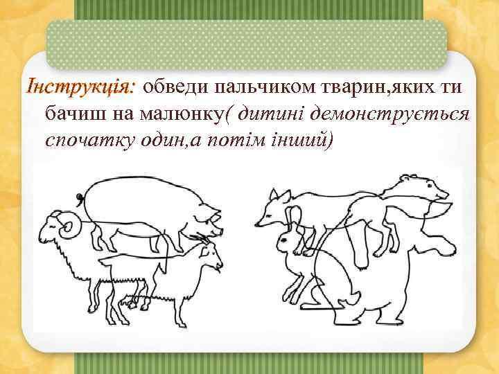 Інструкція: обведи пальчиком тварин, яких ти бачиш на малюнку( дитині демонструється спочатку один, а