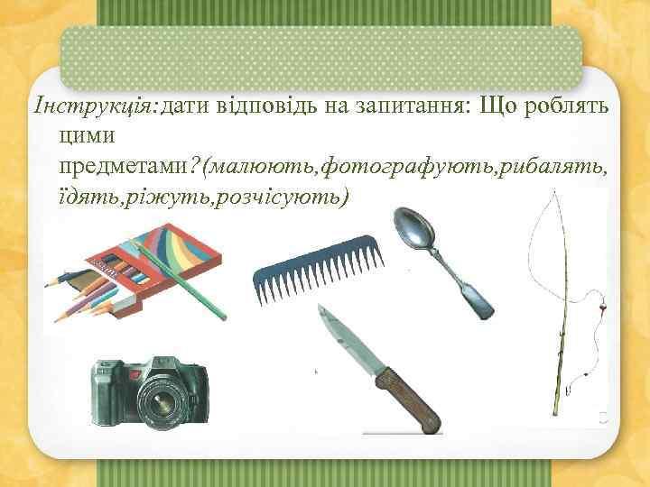 Інструкція: дати відповідь на запитання: Що роблять цими предметами? (малюють, фотографують, рибалять, їдять, ріжуть,