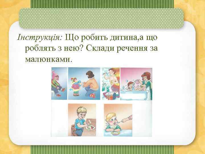 Інструкція: Що робить дитина, а що роблять з нею? Склади речення за малюнками.