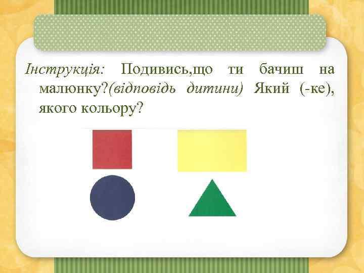 Інструкція: Подивись, що ти бачиш на малюнку? (відповідь дитини) Який (-ке), якого кольору?