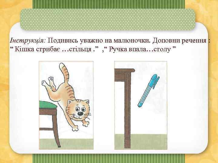 """Інструкція: Подивись уважно на малюночки. Доповни речення : """" Кішка стрибає …стільця. """" ,"""