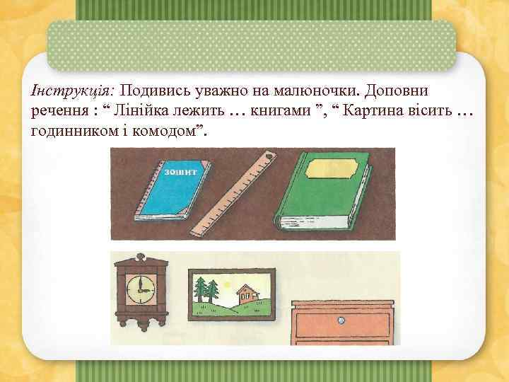 """Інструкція: Подивись уважно на малюночки. Доповни речення : """" Лінійка лежить … книгами """","""