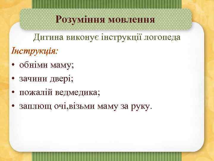 Розуміння мовлення Дитина виконує інструкції логопеда Інструкція: • обніми маму; • зачини двері; •