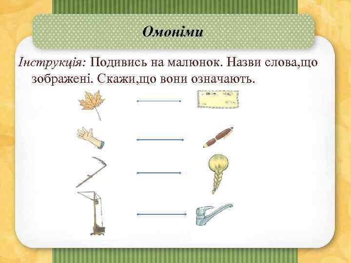Омоніми Інструкція: Подивись на малюнок. Назви слова, що зображені. Скажи, що вони означають.