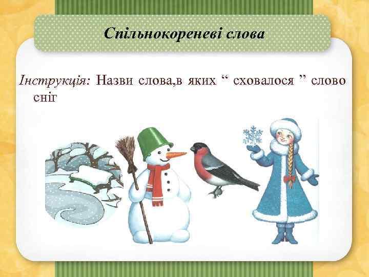 """Спільнокореневі слова Інструкція: Назви слова, в яких """" сховалося """" слово сніг"""