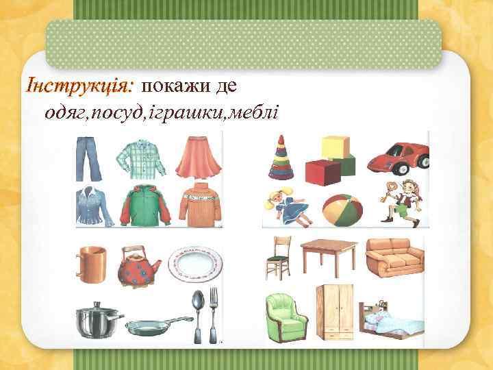 Інструкція: покажи де одяг, посуд, іграшки, меблі