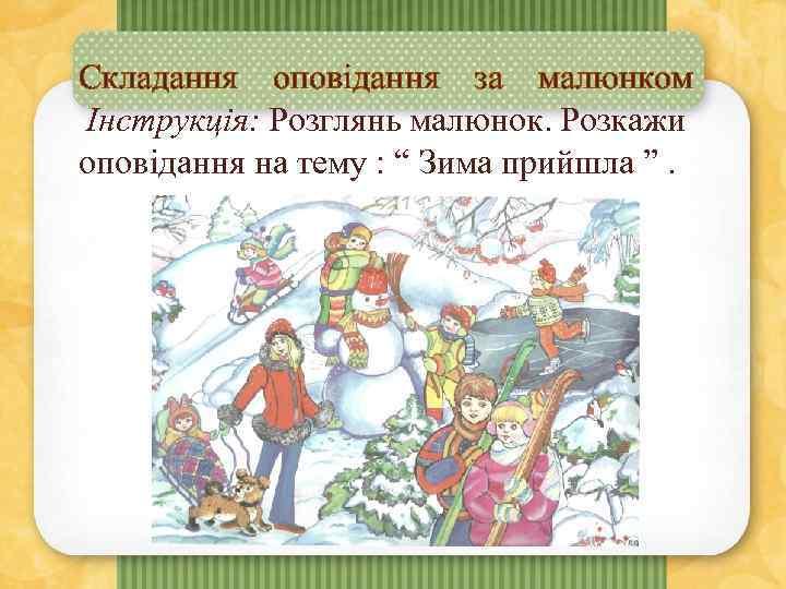"""Складання оповідання за малюнком Інструкція: Розглянь малюнок. Розкажи оповідання на тему : """" Зима"""